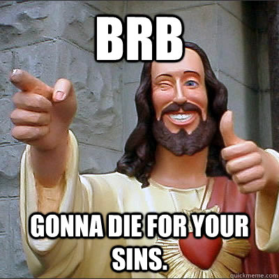 BRB Gonna die for your sins.