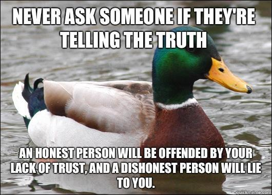 Never ask someone if they're telling the truth  An honest person will be offended by your lack of trust, and a dishonest person will lie to you.  - Never ask someone if they're telling the truth  An honest person will be offended by your lack of trust, and a dishonest person will lie to you.   Actual Advice Mallard