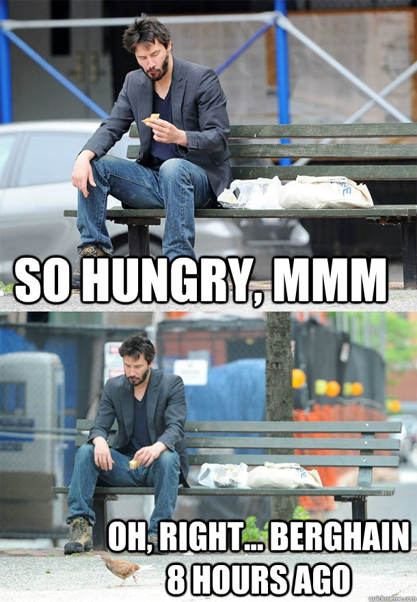So hungry, mmm oh, right... Berghain 8 hours ago  Sad Keanu