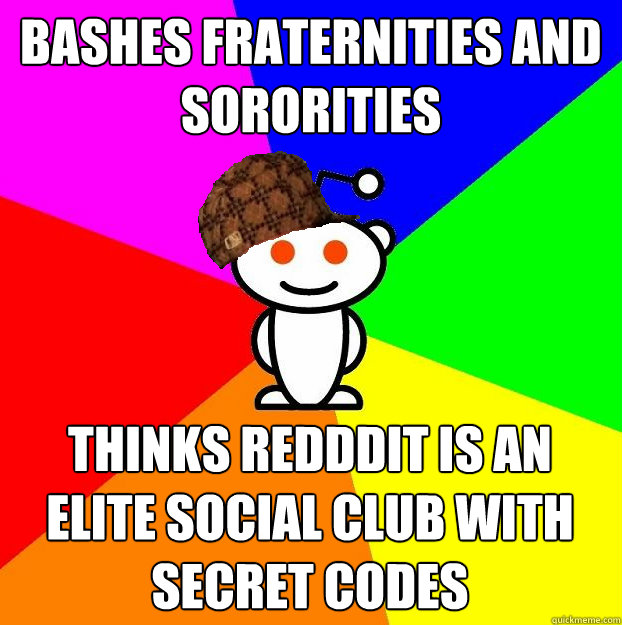 Bashes fraternities and sororities thinks redddit is an elite social club with secret codes - Bashes fraternities and sororities thinks redddit is an elite social club with secret codes  Scumbag Redditor