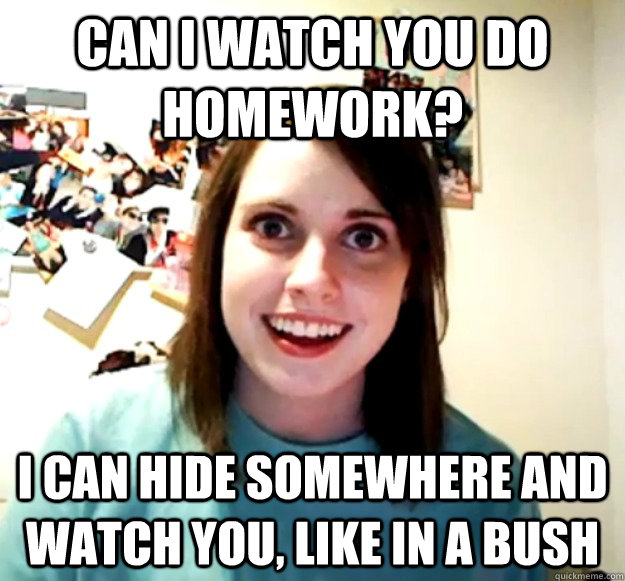 Can I WAtch you do homework? I can hide somewhere and watch you, like in a bush - Can I WAtch you do homework? I can hide somewhere and watch you, like in a bush  Overly Attached Girlfriend
