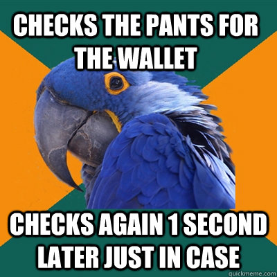 Checks the pants for the wallet Checks again 1 second later just in case - Checks the pants for the wallet Checks again 1 second later just in case  Paranoid Parrot