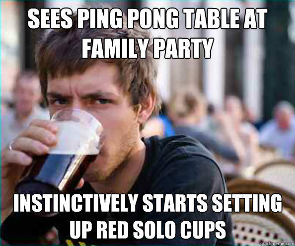 sees ping pong table at family party instinctively starts setting up red solo cups - sees ping pong table at family party instinctively starts setting up red solo cups  Lazy College Senior