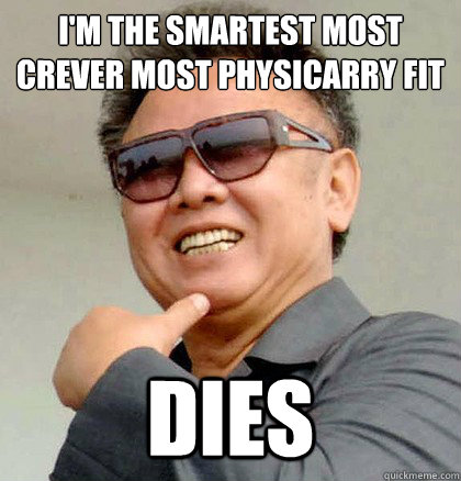 I'm the smartest most crever most physicarry fit  Dies  Scumbag Kim Jong Il