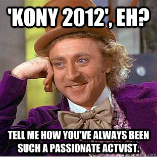 'KONY 2012', eh? Tell me how you've always been such a passionate actvist. - 'KONY 2012', eh? Tell me how you've always been such a passionate actvist.  Condescending Wonka