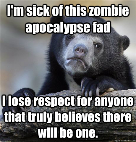 I'm sick of this zombie apocalypse fad I lose respect for anyone that truly believes there will be one. - I'm sick of this zombie apocalypse fad I lose respect for anyone that truly believes there will be one.  Confession Bear