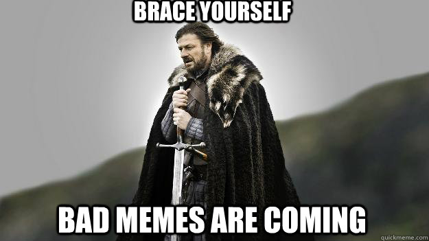 Brace yourself bad memes are coming - Brace yourself bad memes are coming  Ned stark winter is coming
