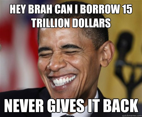 Hey brah can I borrow 15 trillion dollars never gives it back - Hey brah can I borrow 15 trillion dollars never gives it back  Scumbag Obama