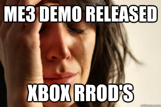 ME3 Demo released xbox rrod's - ME3 Demo released xbox rrod's  First World Problems