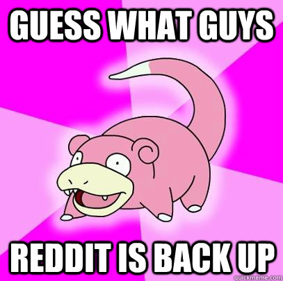 GUESS WHAT GUYS REDDIT IS BACK UP - GUESS WHAT GUYS REDDIT IS BACK UP  Slowpoke