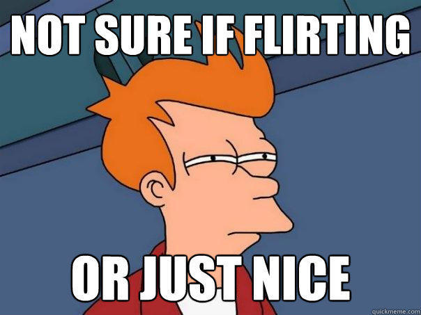 not sure if flirting or just nice - not sure if flirting or just nice  Futurama Fry