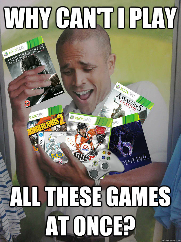 why can't i play all these games at once? - why can't i play all these games at once?  Games Guy