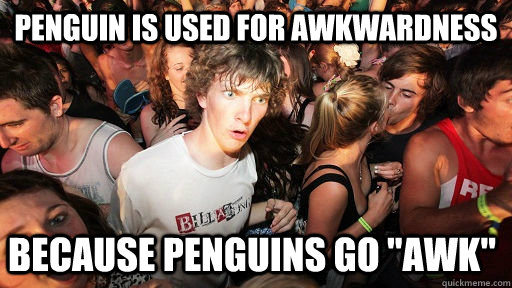 Penguin is used for awkwardness because penguins go
