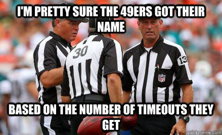 I'm pretty sure the 49ers got their name Based on the number of timeouts they get