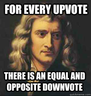 for every upvote there is an equal and opposite downvote