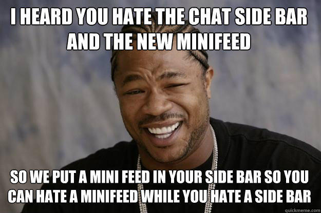 I heard you hate the chat side bar and the new minifeed So we put a mini feed in your side bar so you can hate a minifeed while you hate a side bar  Xzibit meme
