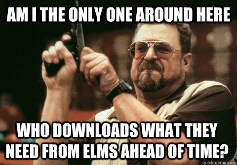 Am I the only one around here who downloads what they need from elms ahead of time? - Am I the only one around here who downloads what they need from elms ahead of time?  Am I the only one