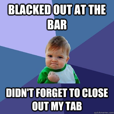 Blacked out at the bar Didn't forget to close out my tab - Blacked out at the bar Didn't forget to close out my tab  Success Kid