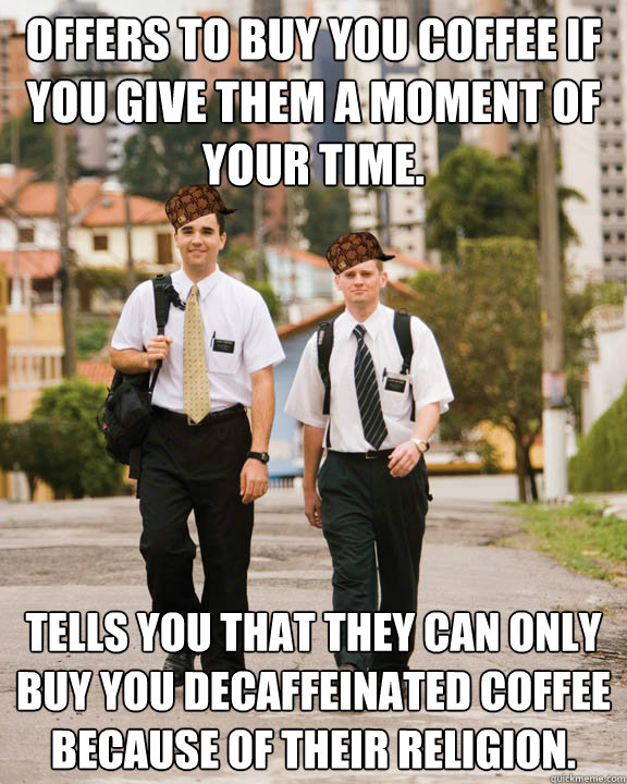 Offers to buy you coffee if you give them a moment of your time. Tells you that they can only buy you decaffeinated coffee because of their religion.