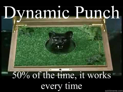 Dynamic Punch 50% of the time, it works every time