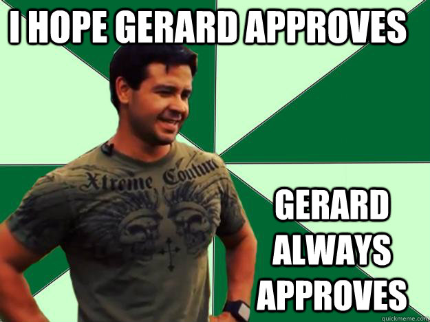 I Hope Gerard Approves GERARD ALWAYS APPROVES
