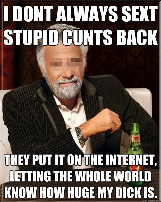 I dont always sext stupid cunts back they put it on the internet, letting the whole world know how huge my dick is.