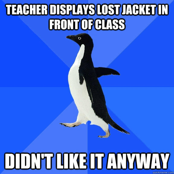 Teacher displays lost jacket in front of class Didn't like it anyway - Teacher displays lost jacket in front of class Didn't like it anyway  Socially Awkward Penguin