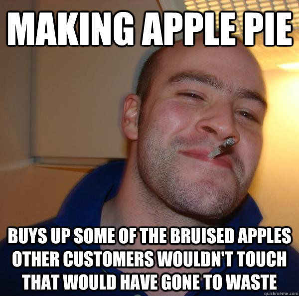 Making apple pie buys up some of the bruised apples other customers wouldn't touch that would have gone to waste - Making apple pie buys up some of the bruised apples other customers wouldn't touch that would have gone to waste  Misc