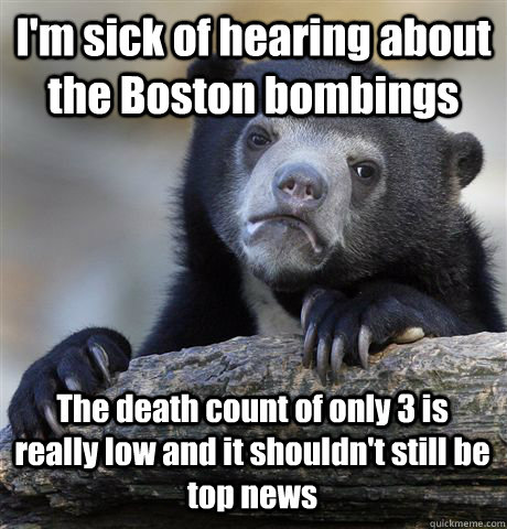 I'm sick of hearing about the Boston bombings The death count of only 3 is really low and it shouldn't still be top news - I'm sick of hearing about the Boston bombings The death count of only 3 is really low and it shouldn't still be top news  Confession Bear