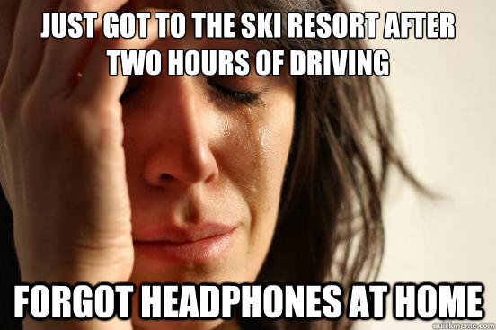just got to the ski resort after two hours of driving forgot headphones at home - just got to the ski resort after two hours of driving forgot headphones at home  First World Problems