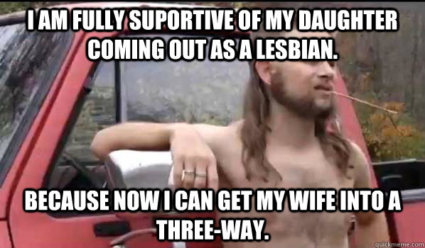 I am fully suportive of my daughter coming out as a lesbian. because now i can get my wife into a three-way. - I am fully suportive of my daughter coming out as a lesbian. because now i can get my wife into a three-way.  Almost Politically Correct Redneck