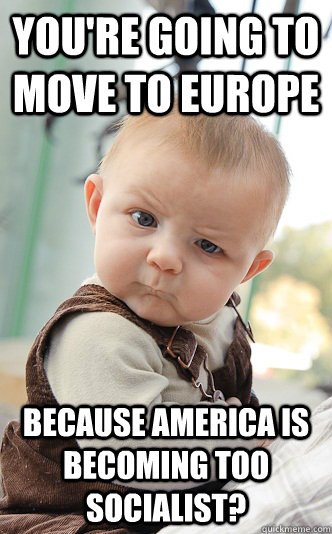 You're going to move to Europe Because America is becoming too socialist? - You're going to move to Europe Because America is becoming too socialist?  skeptical baby