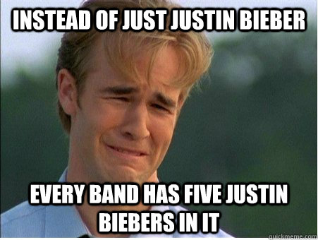 Instead of just Justin Bieber Every band has five Justin Biebers in it - Instead of just Justin Bieber Every band has five Justin Biebers in it  1990s Problems