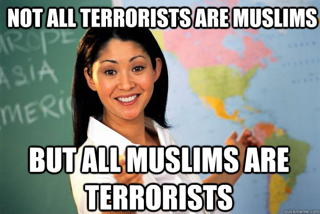 Not all terrorists are muslims but all muslims are terrorists - Not all terrorists are muslims but all muslims are terrorists  Unhelpful High School Teacher