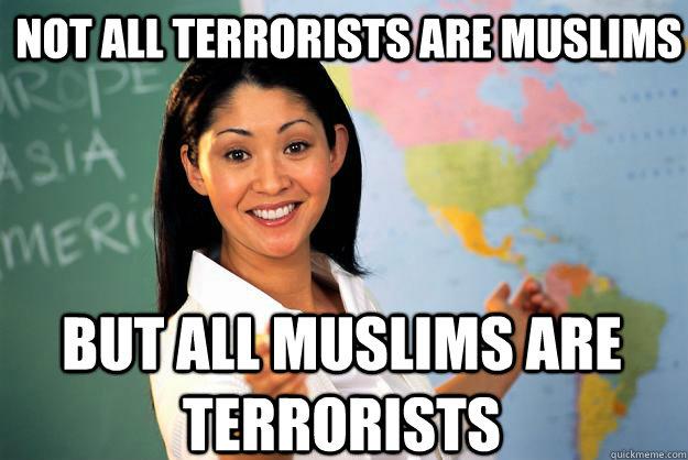 Not all terrorists are muslims but all muslims are terrorists - Not all terrorists are muslims but all muslims are terrorists  Unhelpful High School Teacher