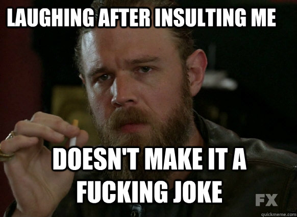 Laughing after insulting me Doesn't make it a fucking joke - Laughing after insulting me Doesn't make it a fucking joke  Misc