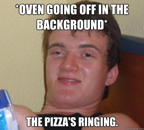 *oven going off in the background*  The pizza's ringing.