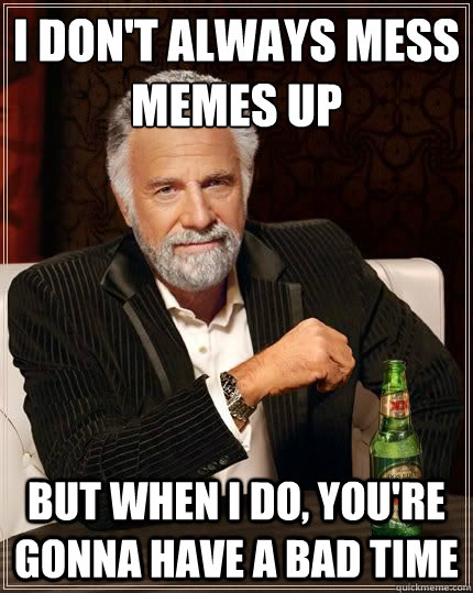 I don't always mess memes up BUT WHEN I DO, you're gonna have a bad time - I don't always mess memes up BUT WHEN I DO, you're gonna have a bad time  Most Interesting Man