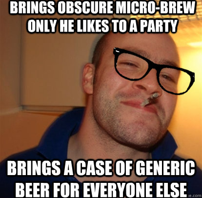 Brings obscure micro-brew only he likes to a party brings a case of generic beer for everyone else