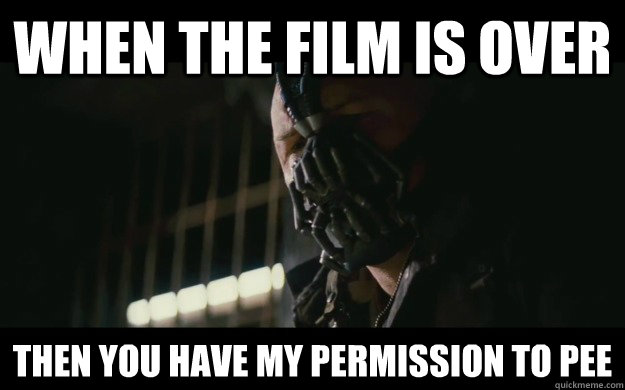 When the Film is over Then you have my permission to pee - When the Film is over Then you have my permission to pee  Badass Bane