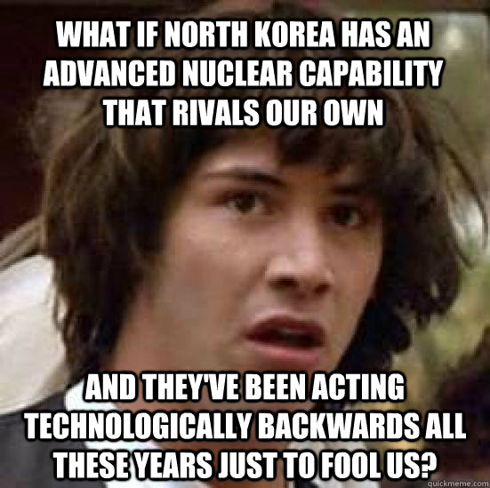 what if north korea has an advanced nuclear capability that rivals our own and they've been acting technologically backwards all these years just to fool us?  conspiracy keanu