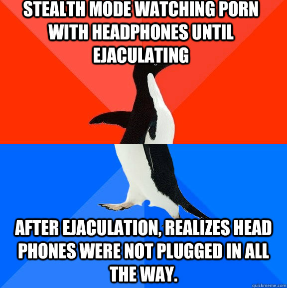 Stealth mode watching porn with headphones until ejaculating After ejaculation, realizes head phones were not plugged in all the way. - Stealth mode watching porn with headphones until ejaculating After ejaculation, realizes head phones were not plugged in all the way.  Socially Awesome Awkward Penguin