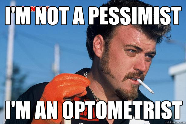 I'm not a pessimist I'm an optometrist