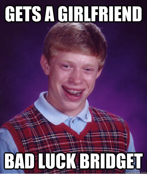 Gets a Girlfriend Bad luck bridget - Bad Luck Brian ...