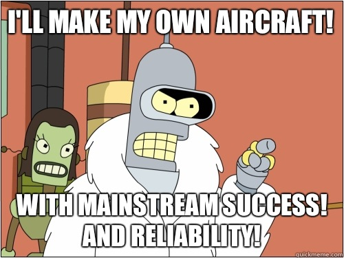 I'll make my own aircraft! With mainstream success!  And reliability! - I'll make my own aircraft! With mainstream success!  And reliability!  Blackjack Bender