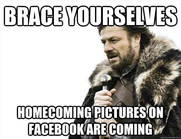 Brace yourselves homecoming pictures on facebook are coming - Brace yourselves homecoming pictures on facebook are coming  Misc