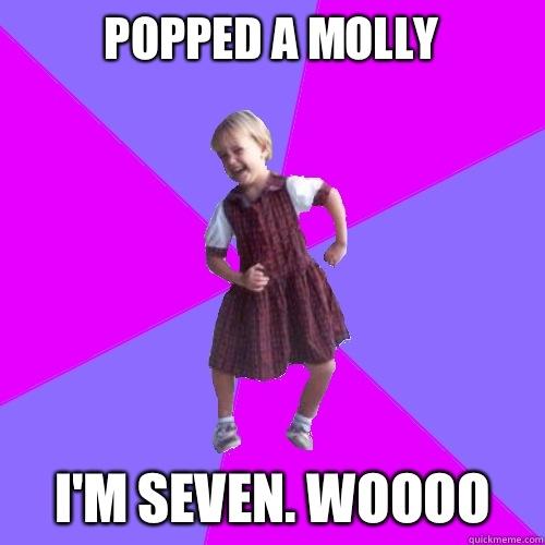 Popped a Molly  I'm seven. Woooo - Popped a Molly  I'm seven. Woooo  Socially awesome kindergartener