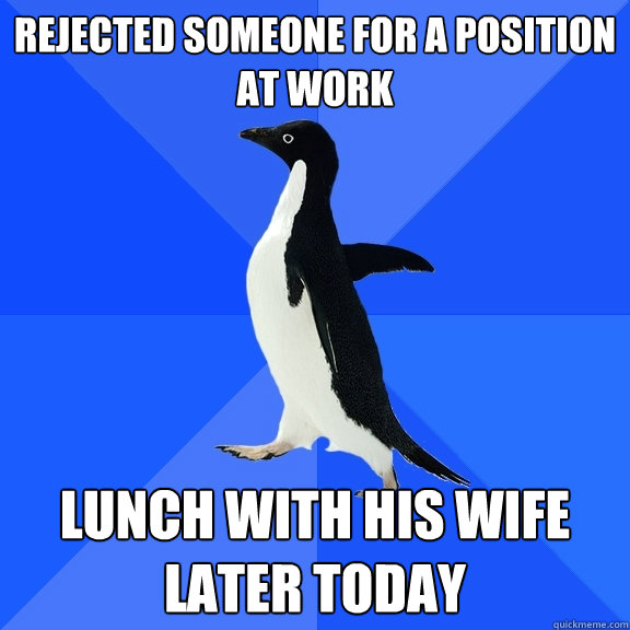 Rejected someone for a position at work Lunch with his wife later today - Rejected someone for a position at work Lunch with his wife later today  Socially Awkward Penguin