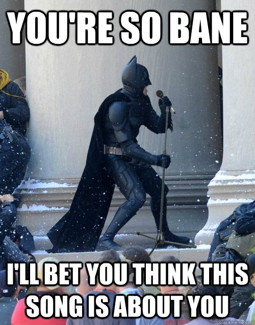 You're so Bane I'll bet you think this song is about you