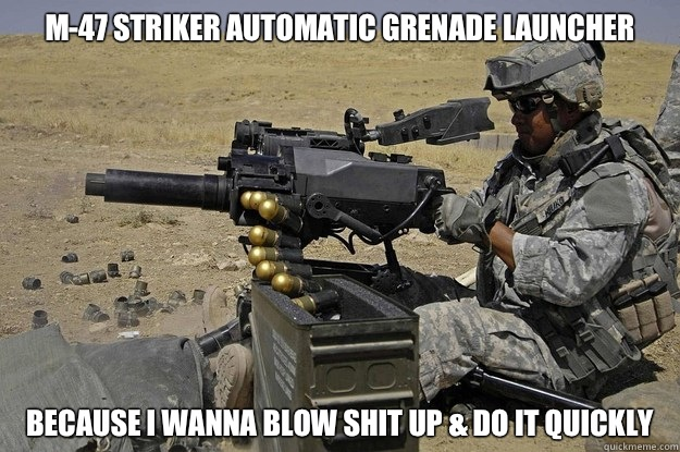 M-47 Striker Automatic Grenade Launcher Because I wanna blow shit up & do it quickly - M-47 Striker Automatic Grenade Launcher Because I wanna blow shit up & do it quickly  Automatic Grenade Launcher